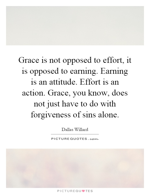 Grace is not opposed to effort, it is opposed to earning. Earning is an attitude. Effort is an action. Grace, you know, does not just have to do with forgiveness of sins alone Picture Quote #1