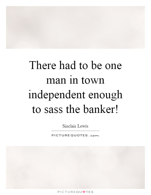 There had to be one man in town independent enough to sass the banker! Picture Quote #1
