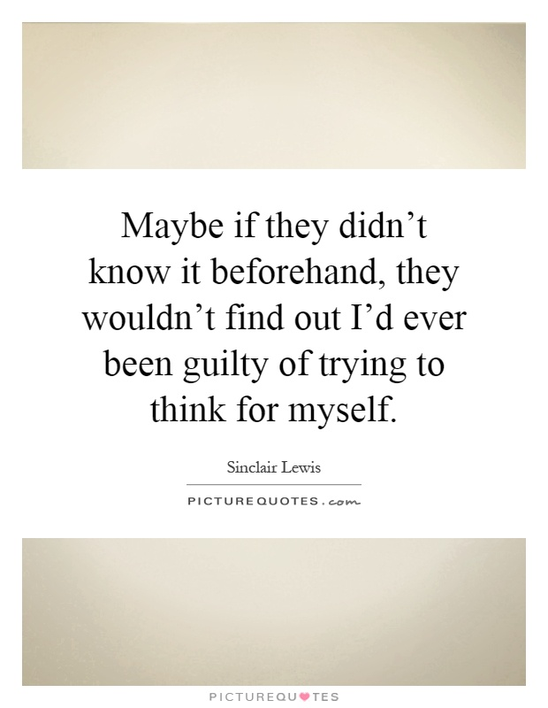 Maybe if they didn't know it beforehand, they wouldn't find out I'd ever been guilty of trying to think for myself Picture Quote #1