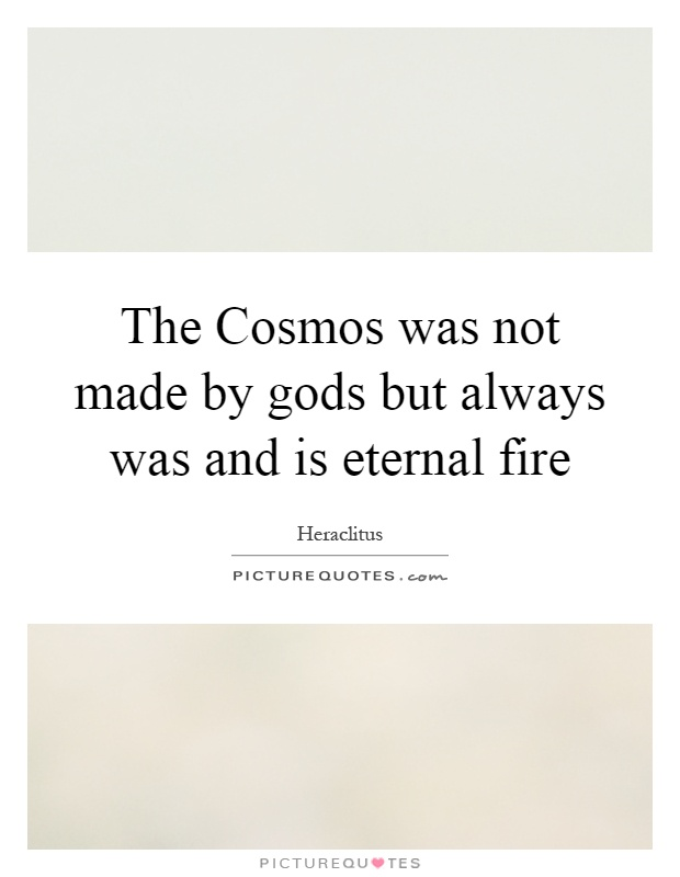 The Cosmos was not made by gods but always was and is eternal fire Picture Quote #1