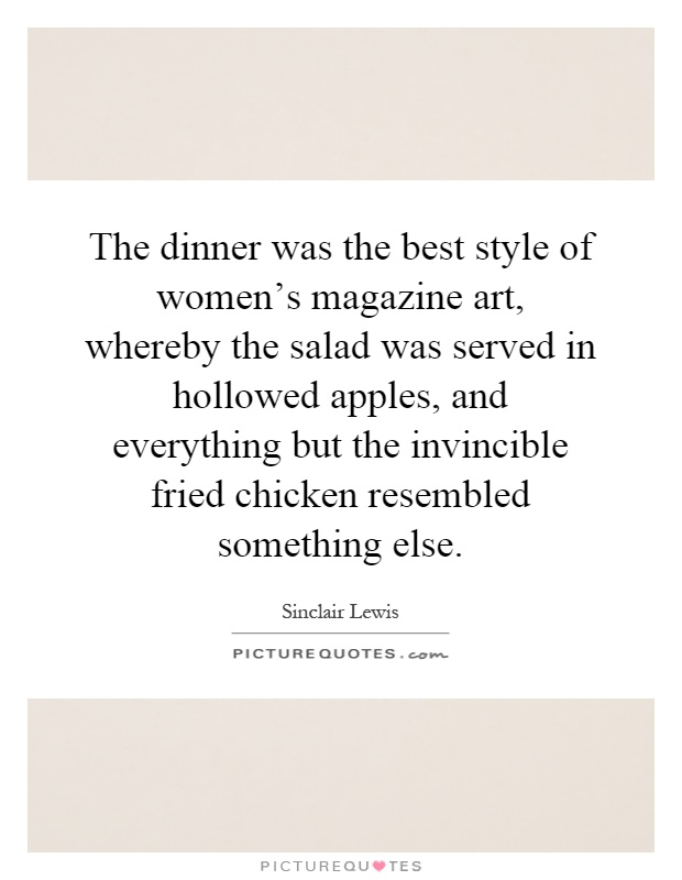 The dinner was the best style of women's magazine art, whereby the salad was served in hollowed apples, and everything but the invincible fried chicken resembled something else Picture Quote #1