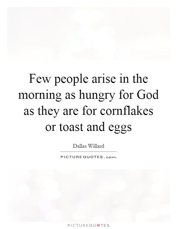 Few people arise in the morning as hungry for God as they are for cornflakes or toast and eggs Picture Quote #1
