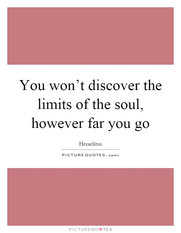 You won't discover the limits of the soul, however far you go Picture Quote #1