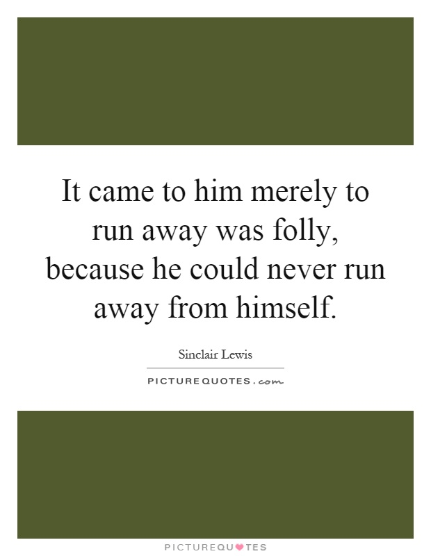 It came to him merely to run away was folly, because he could never run away from himself Picture Quote #1