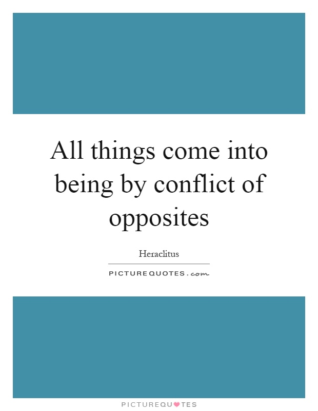 All things come into being by conflict of opposites Picture Quote #1