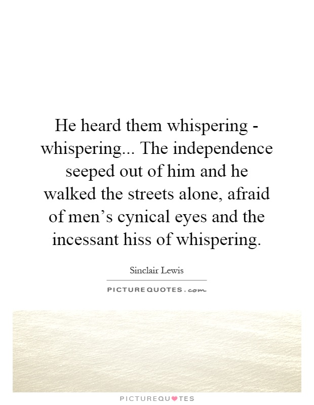 He heard them whispering - whispering... The independence seeped out of him and he walked the streets alone, afraid of men's cynical eyes and the incessant hiss of whispering Picture Quote #1