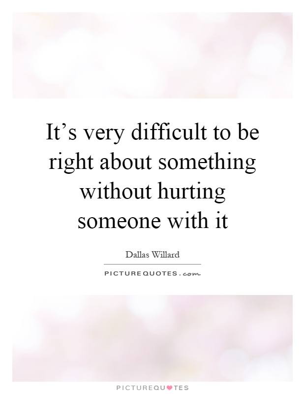 It's very difficult to be right about something without hurting someone with it Picture Quote #1