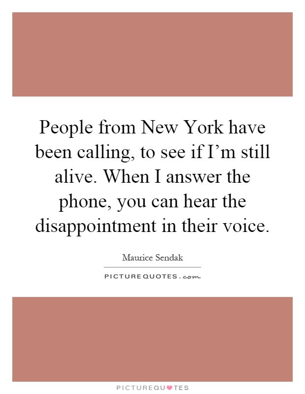 People from New York have been calling, to see if I'm still alive. When I answer the phone, you can hear the disappointment in their voice Picture Quote #1