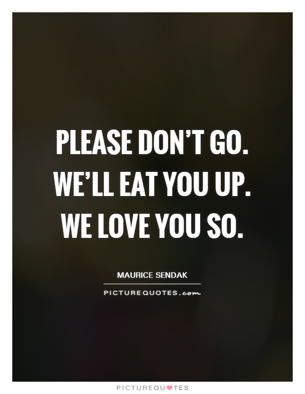 please don t go we ll eat you up we love you so picture quotes