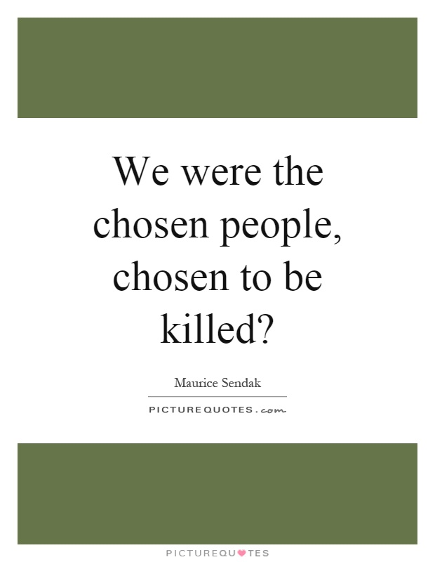 We were the chosen people, chosen to be killed? Picture Quote #1