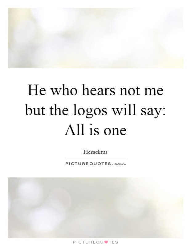 He who hears not me but the logos will say: All is one Picture Quote #1