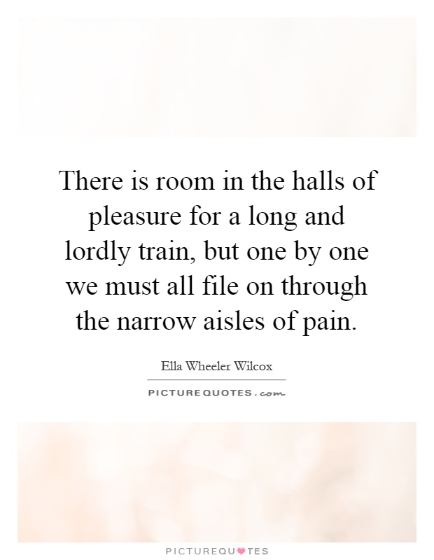 There is room in the halls of pleasure for a long and lordly train, but one by one we must all file on through the narrow aisles of pain Picture Quote #1