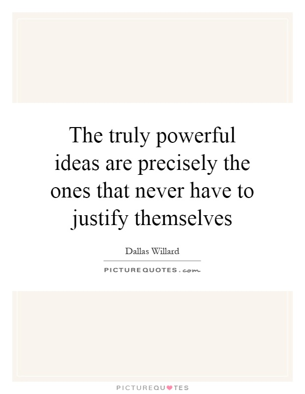 The truly powerful ideas are precisely the ones that never have to justify themselves Picture Quote #1