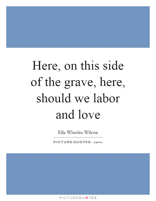 Here, on this side of the grave, here, should we labor and love Picture Quote #1