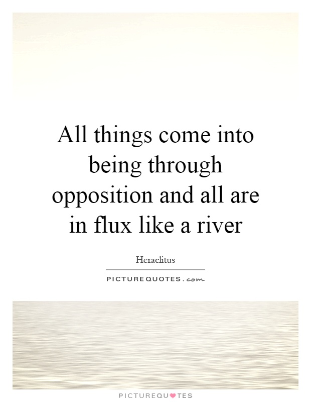 All things come into being through opposition and all are in flux like a river Picture Quote #1