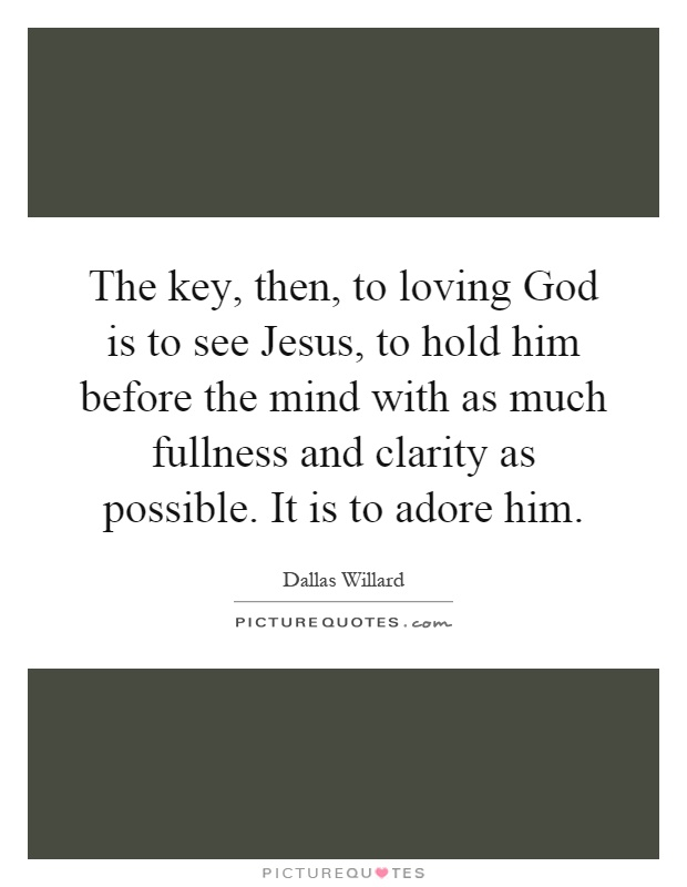 The key, then, to loving God is to see Jesus, to hold him before the mind with as much fullness and clarity as possible. It is to adore him Picture Quote #1