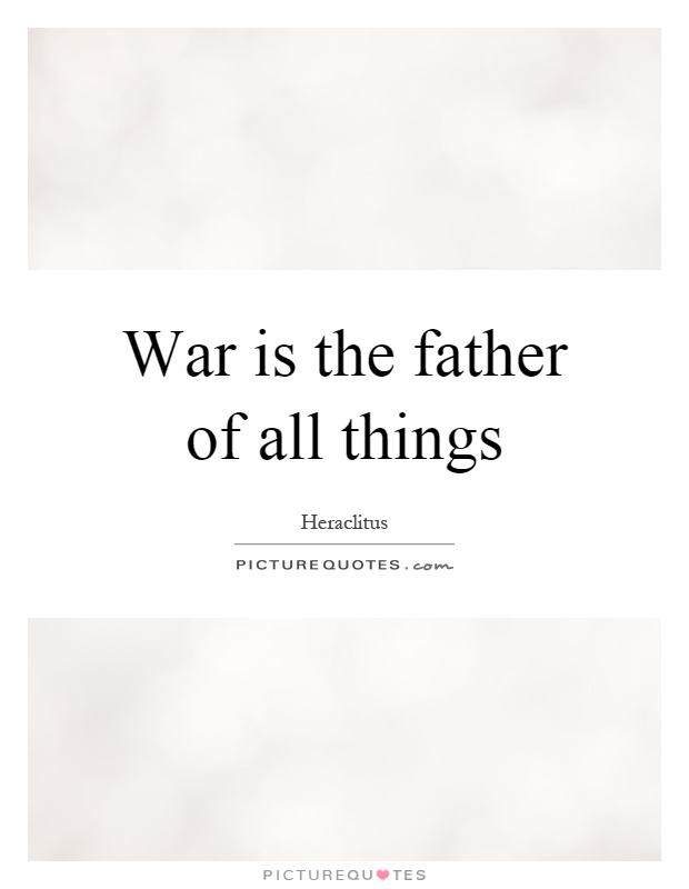 War is the father of all things Picture Quote #1