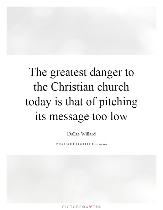 The greatest danger to the Christian church today is that of pitching its message too low Picture Quote #1