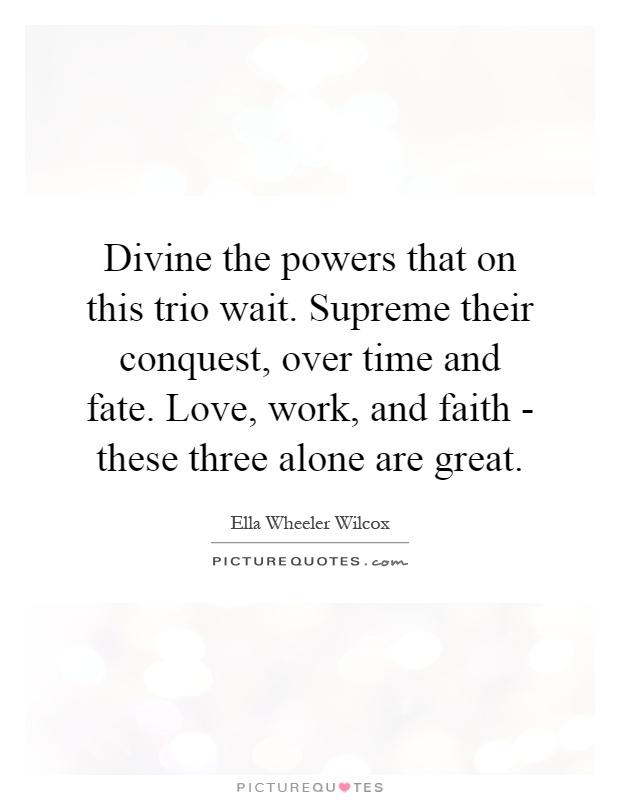 Divine the powers that on this trio wait. Supreme their conquest, over time and fate. Love, work, and faith - these three alone are great Picture Quote #1