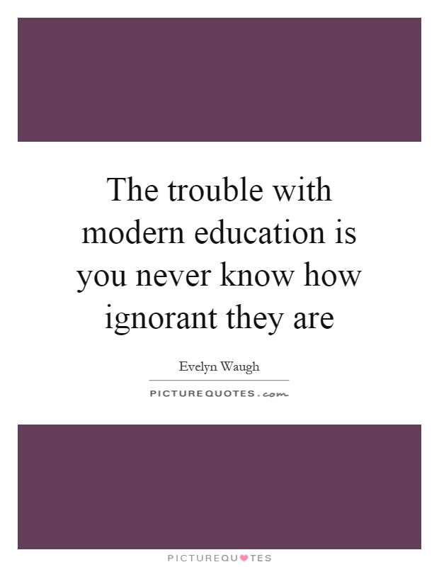 The trouble with modern education is you never know how ignorant they are Picture Quote #1