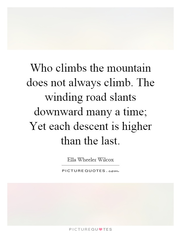 Who climbs the mountain does not always climb. The winding road slants downward many a time; Yet each descent is higher than the last Picture Quote #1