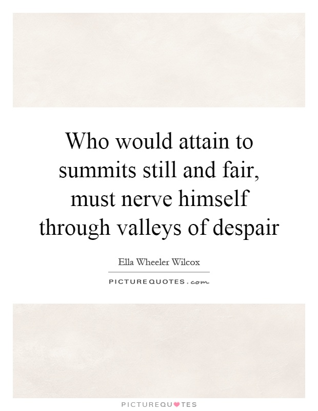 Who would attain to summits still and fair, must nerve himself through valleys of despair Picture Quote #1