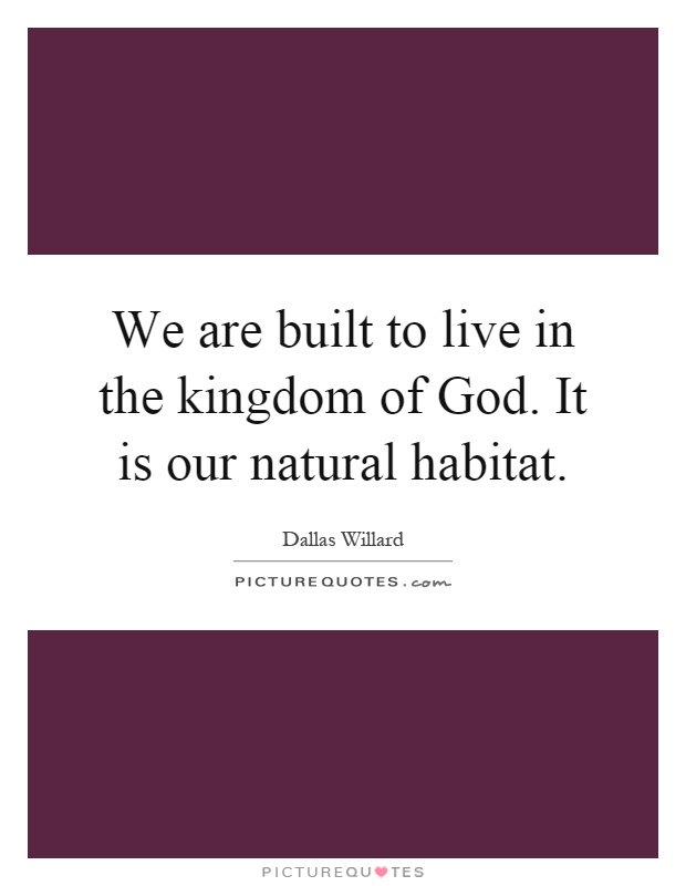 We are built to live in the kingdom of God. It is our natural habitat Picture Quote #1