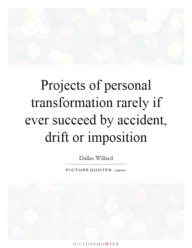 Projects of personal transformation rarely if ever succeed by accident, drift or imposition Picture Quote #1