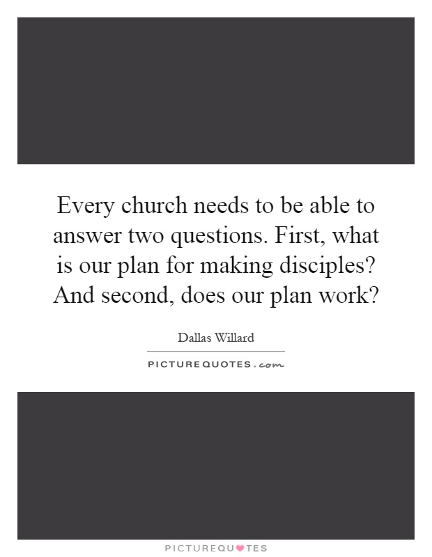 Every church needs to be able to answer two questions. First, what is our plan for making disciples? And second, does our plan work? Picture Quote #1