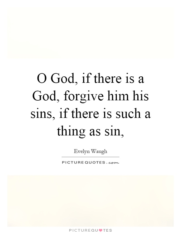 O God, if there is a God, forgive him his sins, if there is such a thing as sin, Picture Quote #1