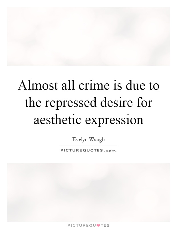 Almost all crime is due to the repressed desire for aesthetic expression Picture Quote #1