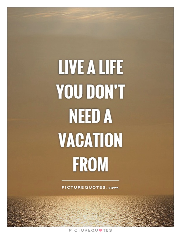 Live a life you don't need a vacation from Picture Quote #1