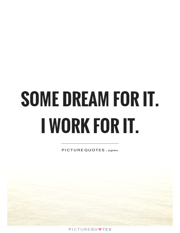 Some dream for it. I work for it | Picture Quotes