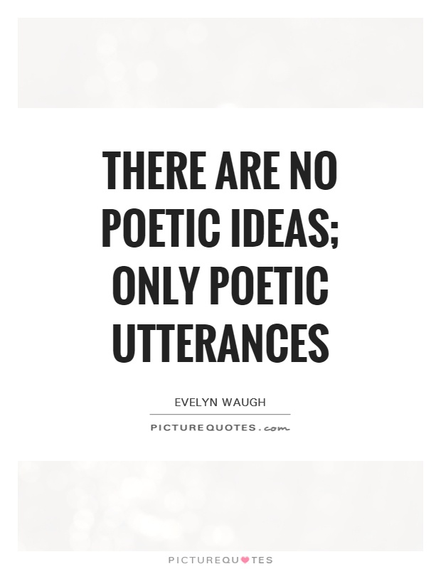 There are no poetic ideas; only poetic utterances Picture Quote #1
