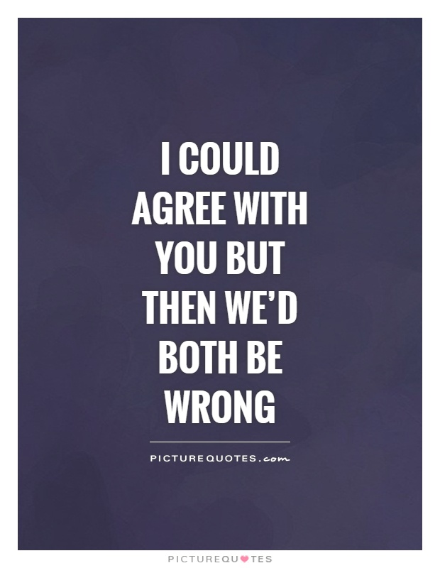 I could agree with you but then we'd both be wrong Picture Quote #1