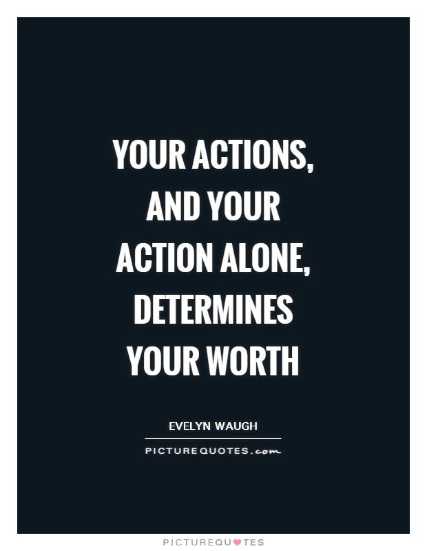 Your actions, and your action alone, determines your worth Picture Quote #1