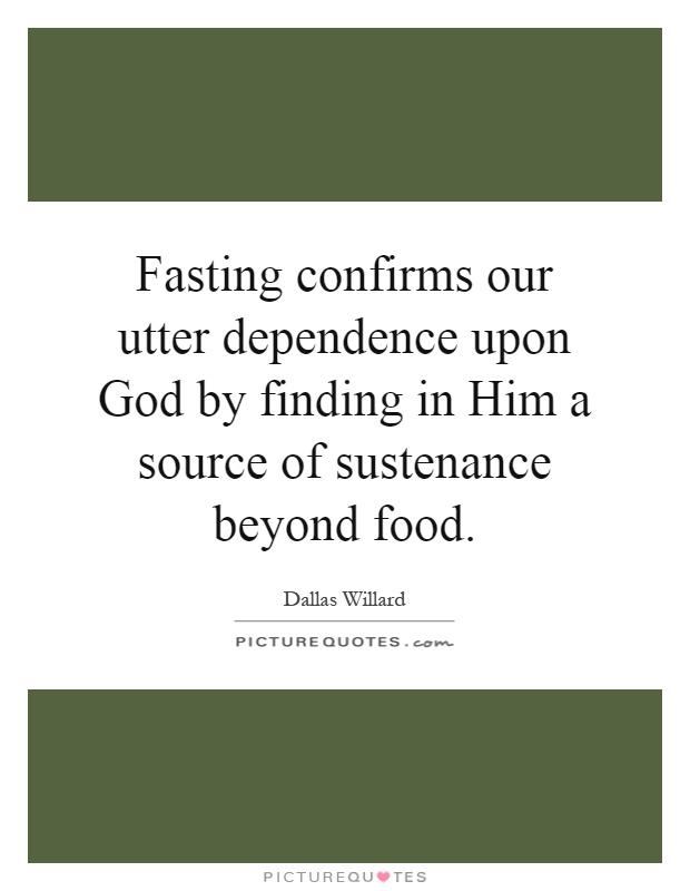 Fasting confirms our utter dependence upon God by finding in Him a source of sustenance beyond food Picture Quote #1
