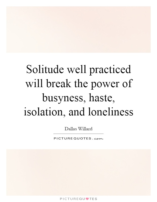 Solitude well practiced will break the power of busyness, haste, isolation, and loneliness Picture Quote #1