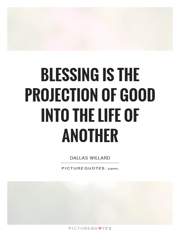 Blessing is the projection of good into the life of another Picture Quote #1