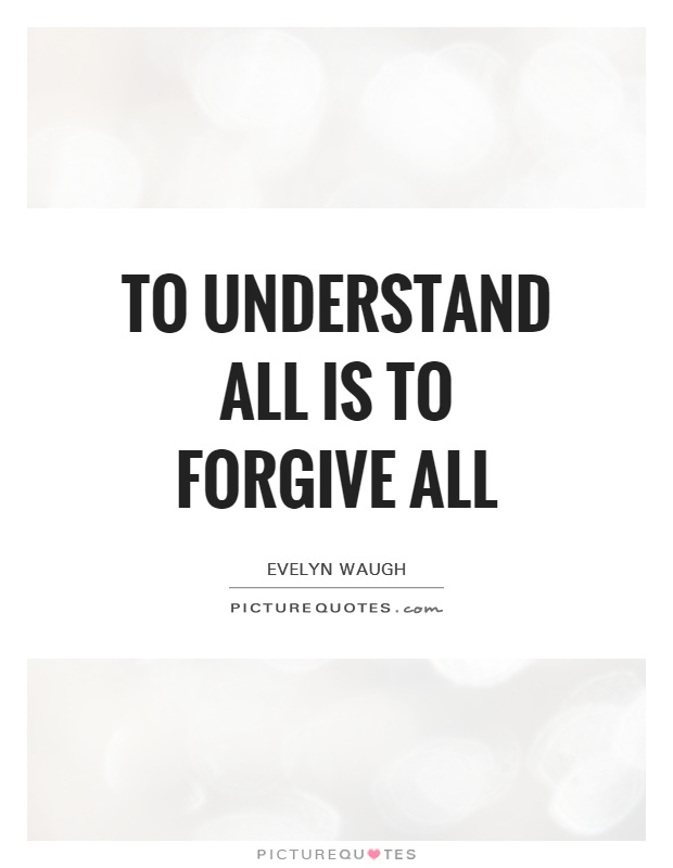 To understand all is to forgive all Picture Quote #1