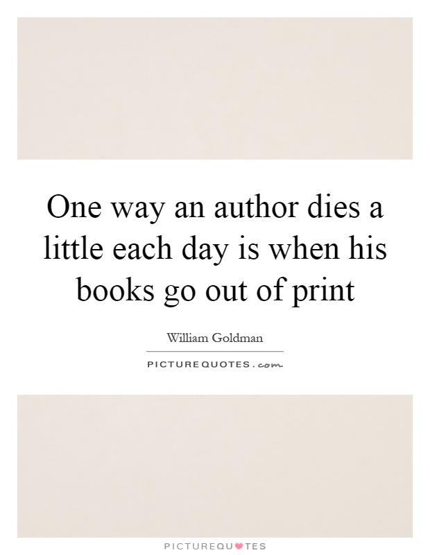 One way an author dies a little each day is when his books go out of print Picture Quote #1