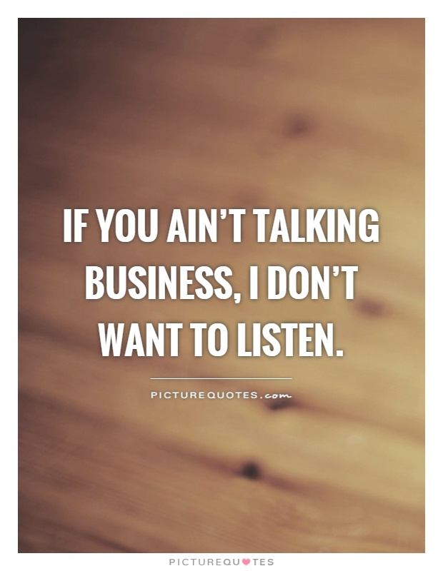 If you ain't talking business, I don't want to listen Picture Quote #1