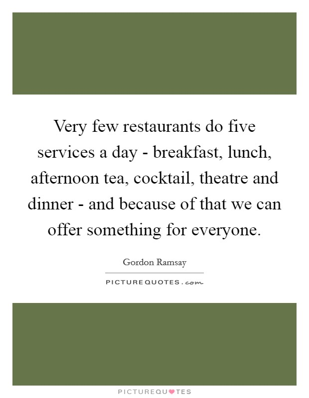Very few restaurants do five services a day - breakfast, lunch, afternoon tea, cocktail, theatre and dinner - and because of that we can offer something for everyone. Picture Quote #1