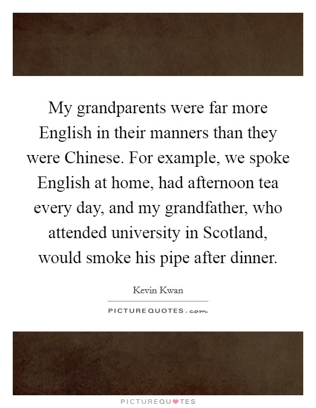 My grandparents were far more English in their manners than they were Chinese. For example, we spoke English at home, had afternoon tea every day, and my grandfather, who attended university in Scotland, would smoke his pipe after dinner Picture Quote #1