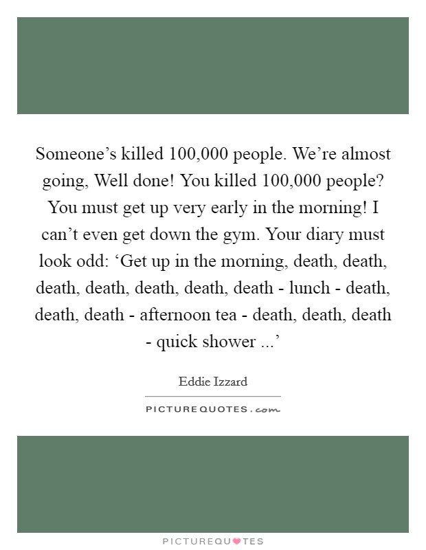 Someone's killed 100,000 people. We're almost going, Well done! You killed 100,000 people? You must get up very early in the morning! I can't even get down the gym. Your diary must look odd: 'Get up in the morning, death, death, death, death, death, death, death - lunch - death, death, death - afternoon tea - death, death, death - quick shower ...' Picture Quote #1