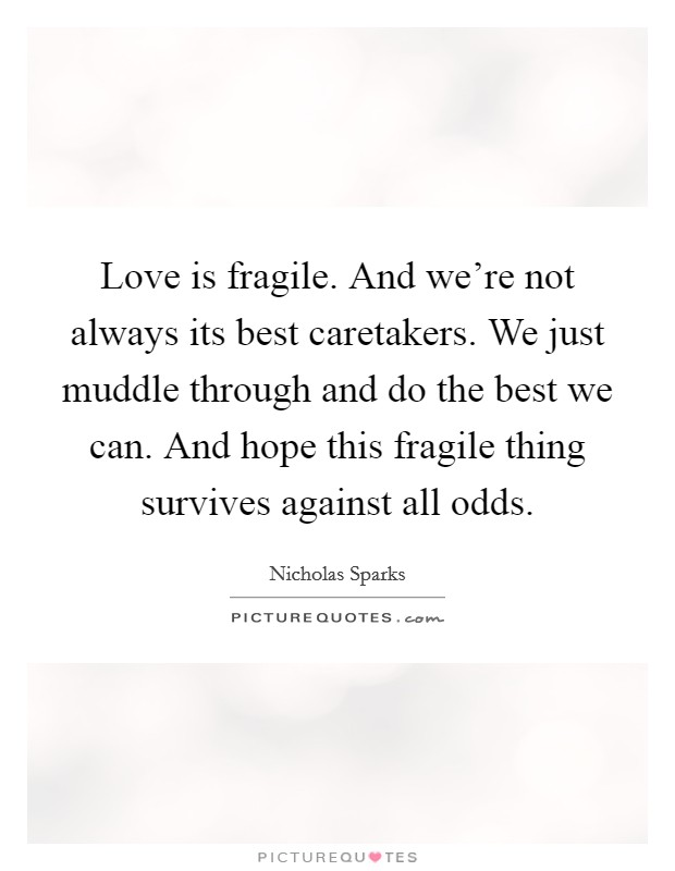 Love is fragile. And we're not always its best caretakers. We just muddle through and do the best we can. And hope this fragile thing survives against all odds Picture Quote #1