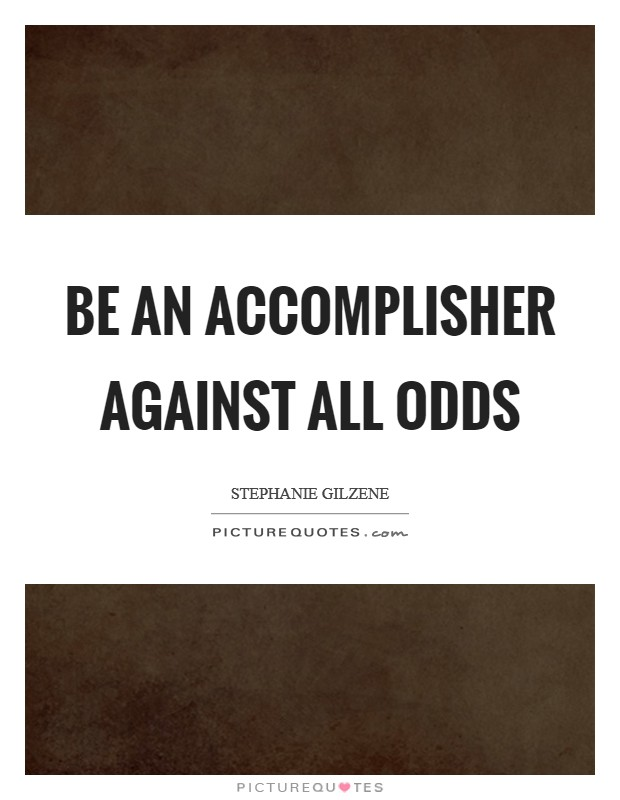 BE an accomplisher against all odds Picture Quote #1