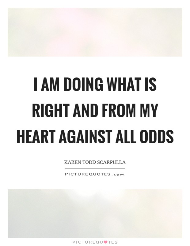 I am doing what is right and from my heart against all odds Picture Quote #1