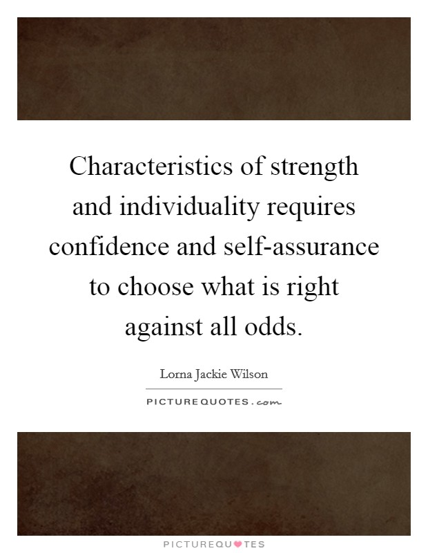 Characteristics of strength and individuality requires confidence and self-assurance to choose what is right against all odds Picture Quote #1
