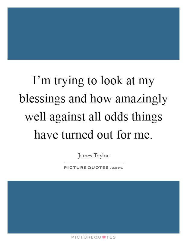 I'm trying to look at my blessings and how amazingly well against all odds things have turned out for me Picture Quote #1